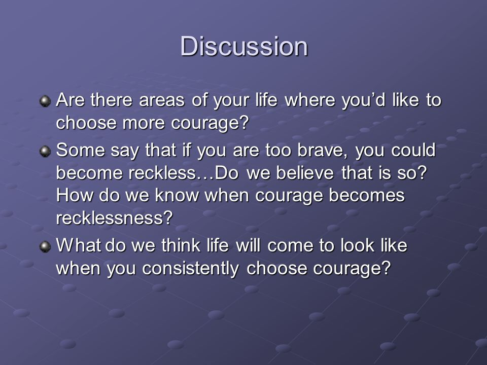 Discussion Are there areas of your life where you'd like to choose more courage? Some say that if you are too brave, you could become reckless…Do we b