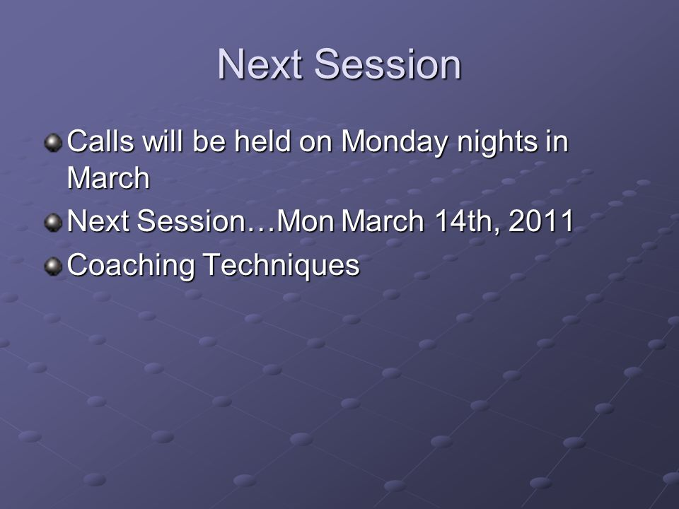 Next Session Calls will be held on Monday nights in March Next Session…Mon March 14th, 2011 Coaching Techniques