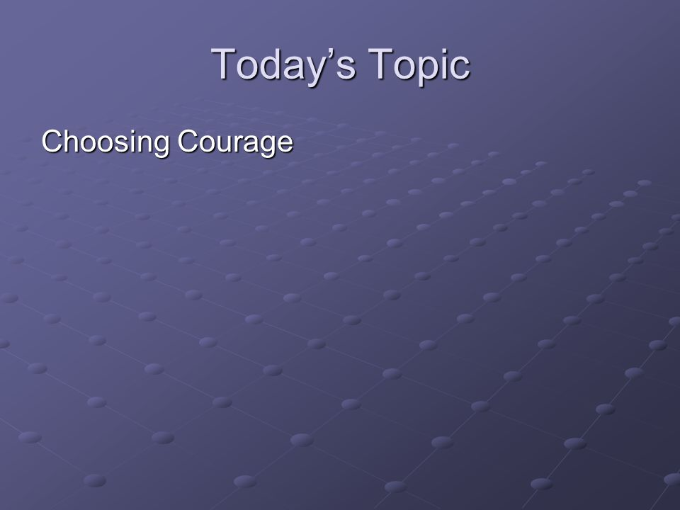 Today's Topic Choosing Courage