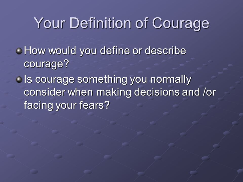 Helpful Understandings of Courage We used to think of courage as something you had or you didn't, you were brave, or you weren't We used to think that brave people aren't scared In fact, it is the bravest people that are scared, that are brave enough to feel their fear, and as Susan Jeffers says, do it anyway