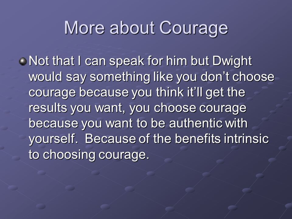 More about Courage Not that I can speak for him but Dwight would say something like you don't choose courage because you think it'll get the results you want, you choose courage because you want to be authentic with yourself.