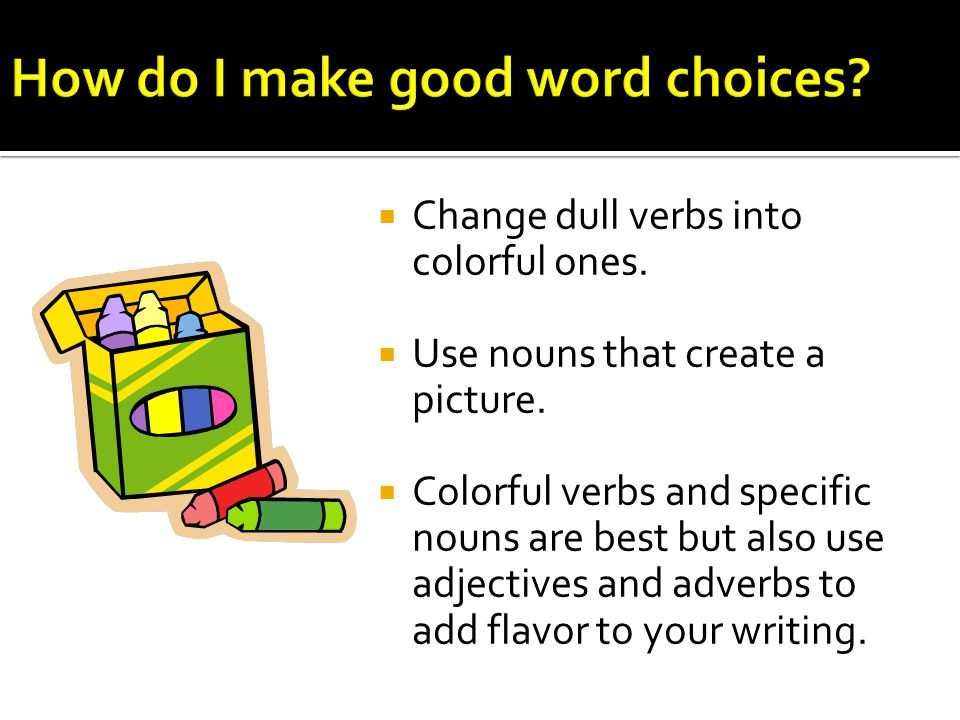  Choose verbs that create a picture in the mind of the reader.