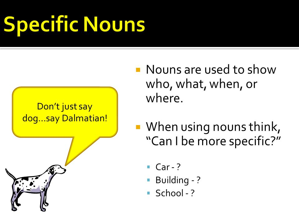 """ Nouns are used to show who, what, when, or where.  When using nouns think, """"Can I be more specific?""""  Car - ?  Building - ?  School - ? Don't ju"""