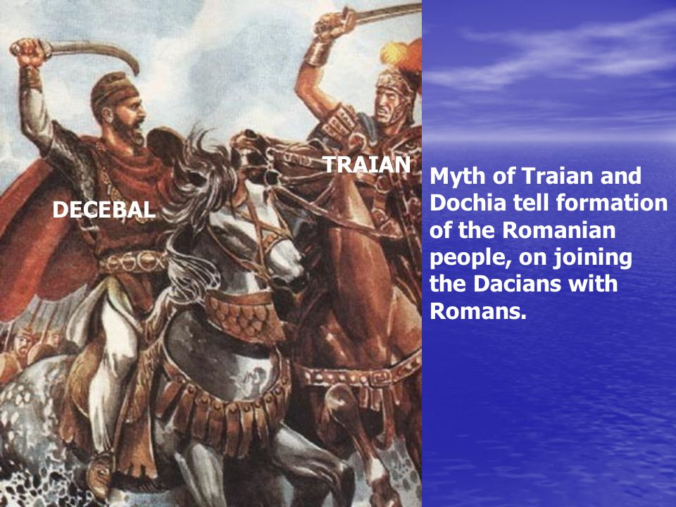 DECEBAL TRAIAN Myth of Traian and Dochia tell formation of the Romanian people, on joining the Dacians with Romans.