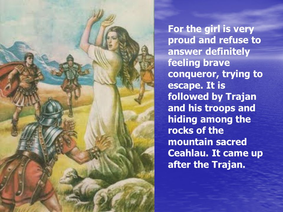 For the girl is very proud and refuse to answer definitely feeling brave conqueror, trying to escape. It is followed by Trajan and his troops and hidi