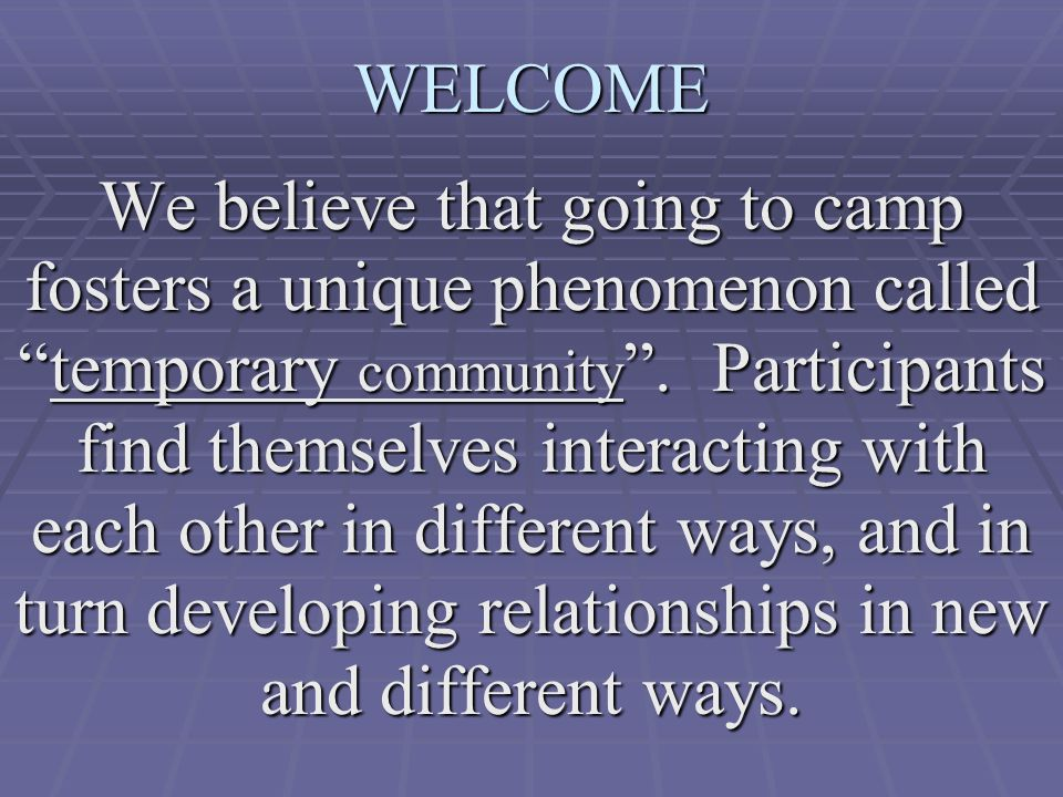 WELCOME We believe that going to camp fosters a unique phenomenon called temporary community .