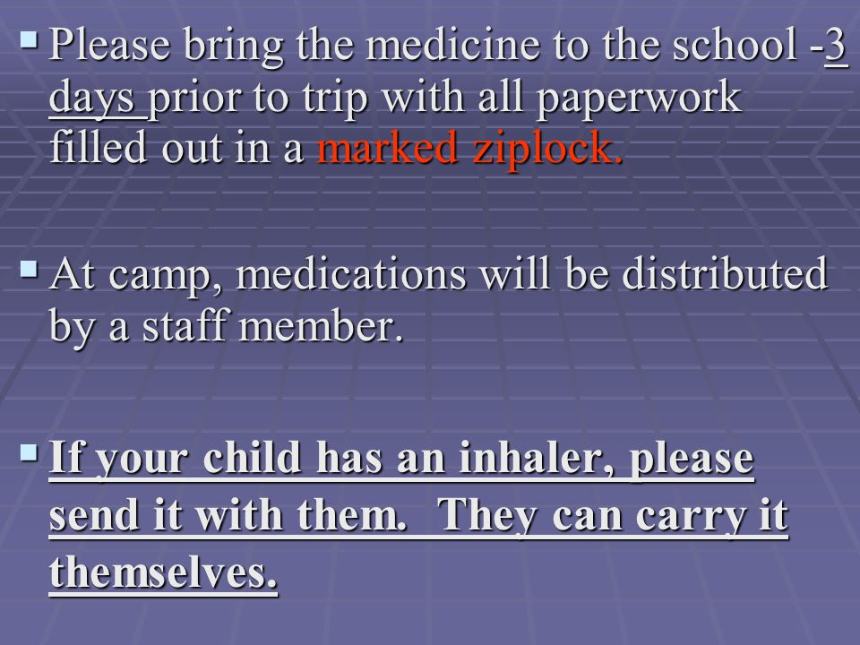  Please bring the medicine to the school -3 days prior to trip with all paperwork filled out in a marked ziplock.