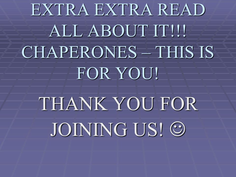 EXTRA EXTRA READ ALL ABOUT IT!!. CHAPERONES – THIS IS FOR YOU.