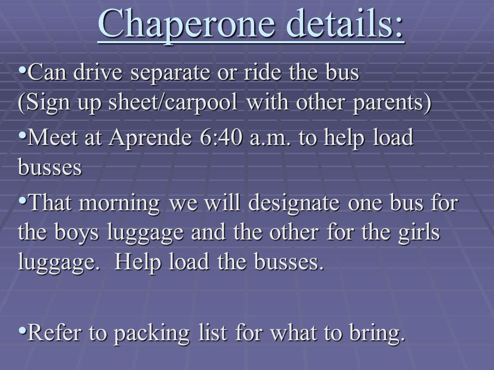 Chaperone details: Can drive separate or ride the bus (Sign up sheet/carpool with other parents) Can drive separate or ride the bus (Sign up sheet/car