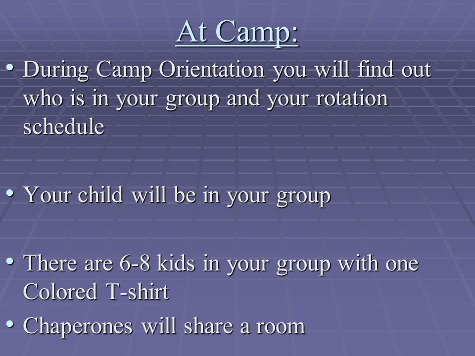 At Camp: During Camp Orientation you will find out who is in your group and your rotation schedule During Camp Orientation you will find out who is in