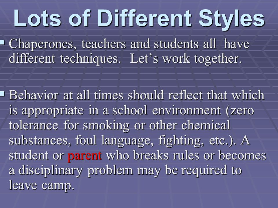 Lots of Different Styles  Chaperones, teachers and students all have different techniques. Let's work together.  Behavior at all times should reflec