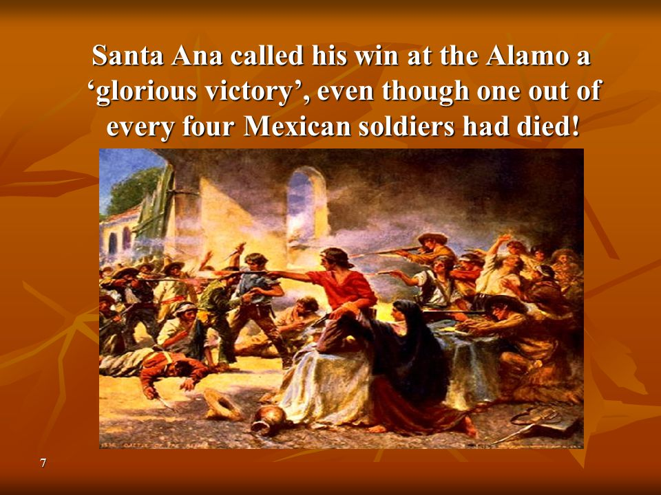 7 Santa Ana called his win at the Alamo a 'glorious victory', even though one out of every four Mexican soldiers had died! Santa Ana called his win at