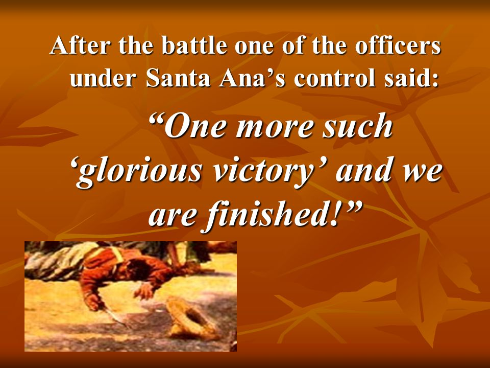 "8 After the battle one of the officers under Santa Ana's control said: ""One more such 'glorious victory' and we are finished!"""