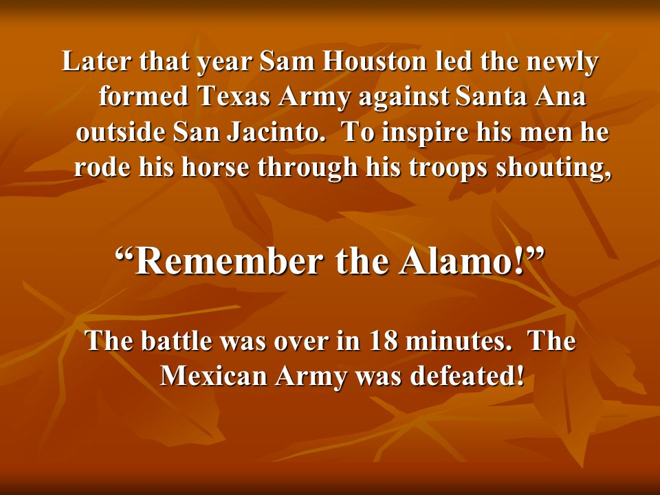Later that year Sam Houston led the newly formed Texas Army against Santa Ana outside San Jacinto. To inspire his men he rode his horse through his tr