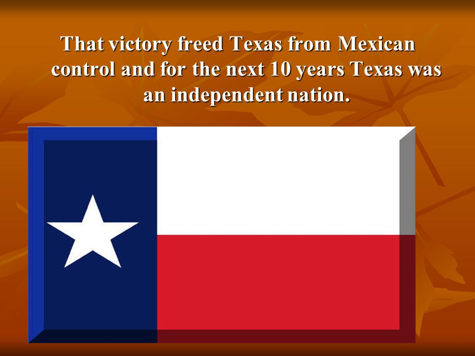 10 That victory freed Texas from Mexican control and for the next 10 years Texas was an independent nation.
