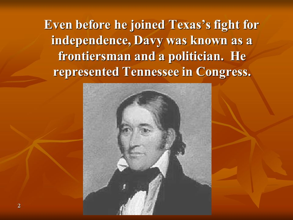 2 Even before he joined Texas's fight for independence, Davy was known as a frontiersman and a politician. He represented Tennessee in Congress. Even