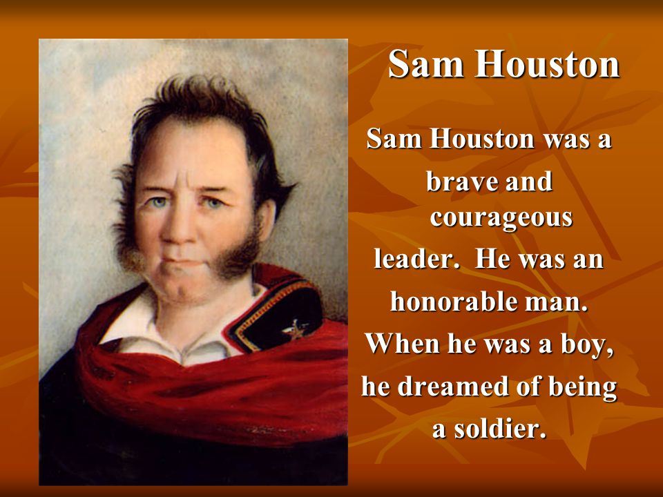 4 Sam Houston Sam Houston Sam Houston was a brave and courageous leader. He was an honorable man. When he was a boy, he dreamed of being a soldier.