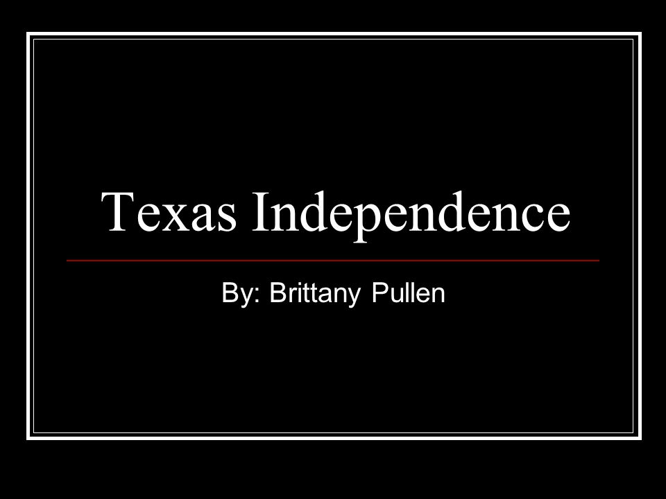 Texas Independence By: Brittany Pullen