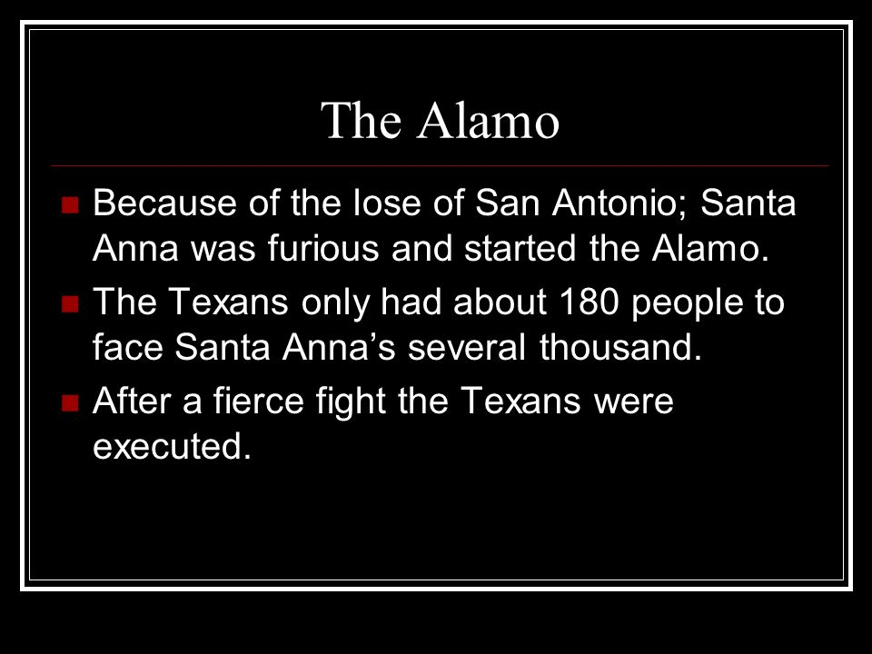 The Alamo Because of the lose of San Antonio; Santa Anna was furious and started the Alamo. The Texans only had about 180 people to face Santa Anna's