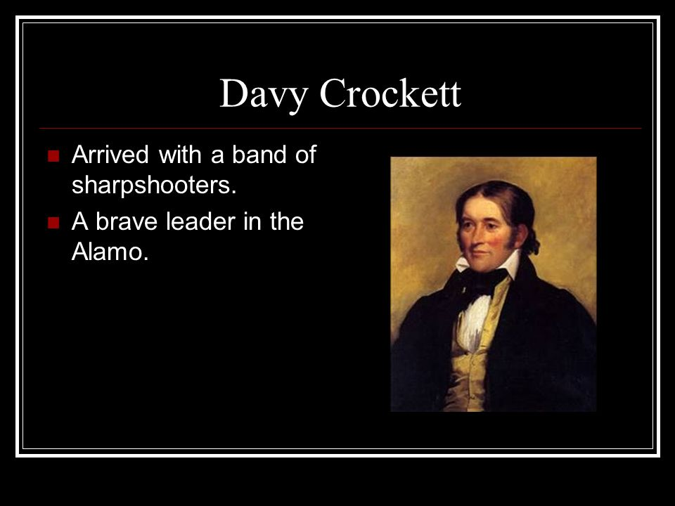 Davy Crockett Arrived with a band of sharpshooters. A brave leader in the Alamo.