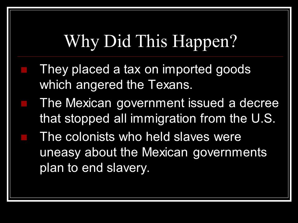 Why Did This Happen? They placed a tax on imported goods which angered the Texans. The Mexican government issued a decree that stopped all immigration