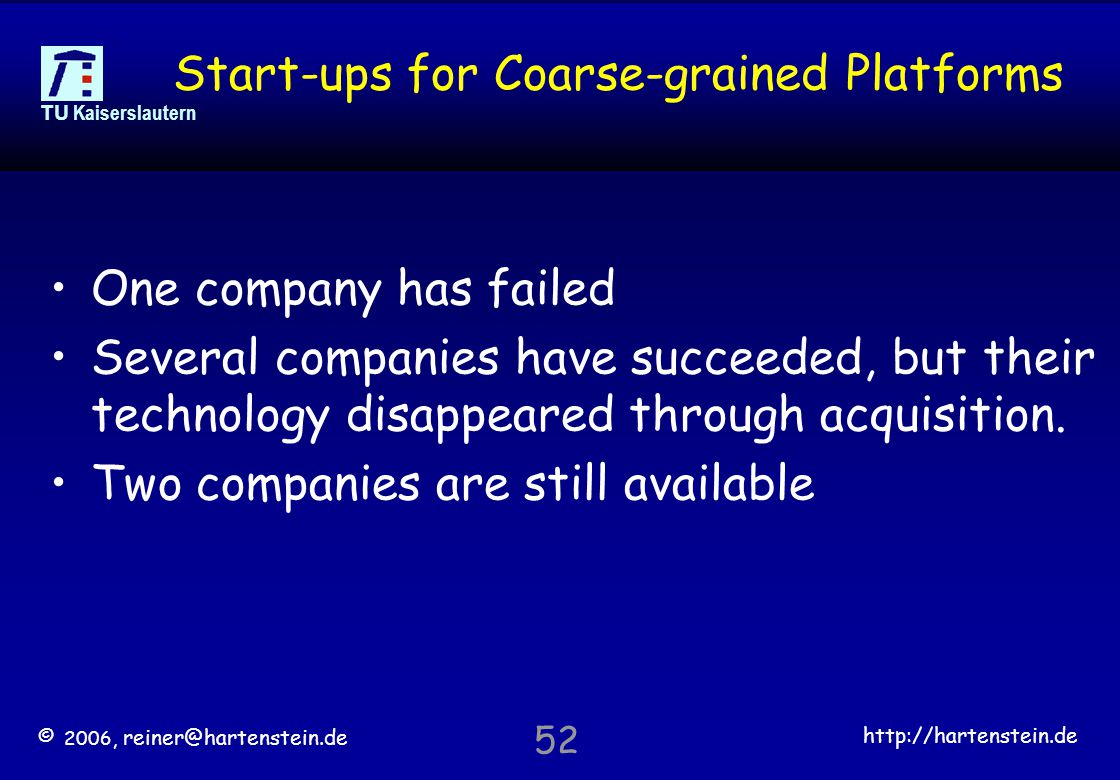 © 2006, reiner@hartenstein.de http://hartenstein.de TU Kaiserslautern 52 Start-ups for Coarse-grained Platforms One company has failed Several companies have succeeded, but their technology disappeared through acquisition.