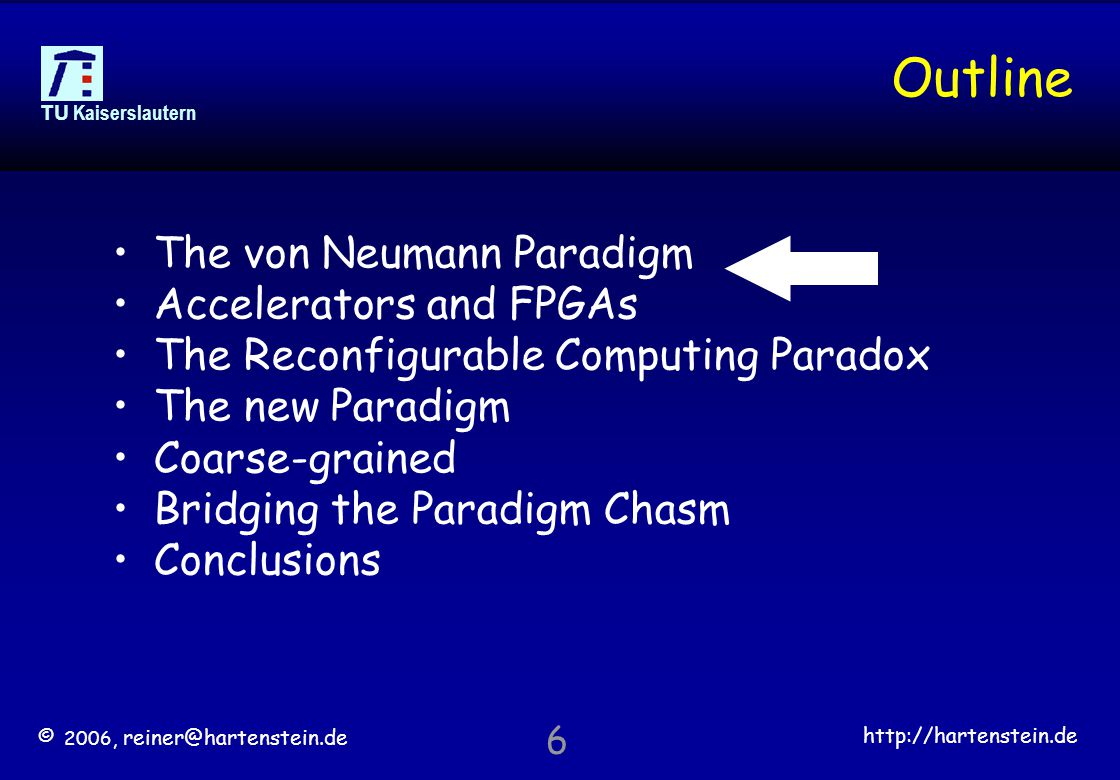 © 2006, reiner@hartenstein.de http://hartenstein.de TU Kaiserslautern 6 Outline The von Neumann Paradigm Accelerators and FPGAs The Reconfigurable Computing Paradox The new Paradigm Coarse-grained Bridging the Paradigm Chasm Conclusions