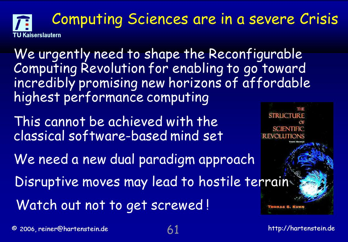 © 2006, reiner@hartenstein.de http://hartenstein.de TU Kaiserslautern 61 Computing Sciences are in a severe Crisis We urgently need to shape the Reconfigurable Computing Revolution for enabling to go toward incredibly promising new horizons of affordable highest performance computing This cannot be achieved with the classical software-based mind set We need a new dual paradigm approach Watch out not to get screwed .