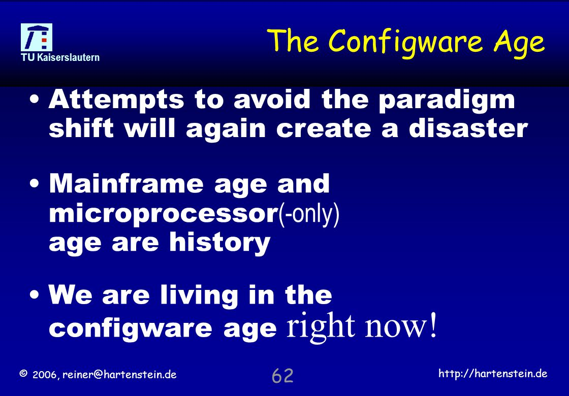 © 2006, reiner@hartenstein.de http://hartenstein.de TU Kaiserslautern 62 The Configware Age Mainframe age and microprocessor (-only) age are history We are living in the configware age right now.