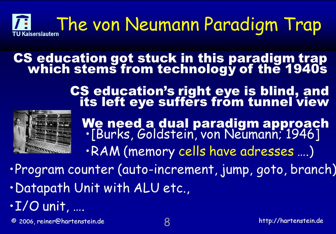 © 2006, reiner@hartenstein.de http://hartenstein.de TU Kaiserslautern 8 The von Neumann Paradigm Trap Program counter (auto-increment, jump, goto, branch) Datapath Unit with ALU etc., I/O unit, ….