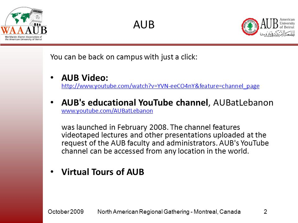 October 2009North American Regional Gathering - Montreal, Canada2 AUB You can be back on campus with just a click: AUB Video: http://www.youtube.com/watch?v=YVN-eeCO4nY&feature=channel_page http://www.youtube.com/watch?v=YVN-eeCO4nY&feature=channel_page AUB s educational YouTube channel, AUBatLebanon www.youtube.com/AUBatLebanon was launched in February 2008.