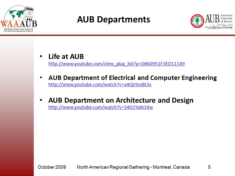 October 2009North American Regional Gathering - Montreal, Canada5 AUB Departments Life at AUB http://www.youtube.com/view_play_list p=D860951F3ED11149 http://www.youtube.com/view_play_list p=D860951F3ED11149 AUB Department of Electrical and Computer Engineering http://www.youtube.com/watch v=a4QVSssBLSs http://www.youtube.com/watch v=a4QVSssBLSs AUB Department on Architecture and Design http://www.youtube.com/watch v=34D2Yal634w http://www.youtube.com/watch v=34D2Yal634w