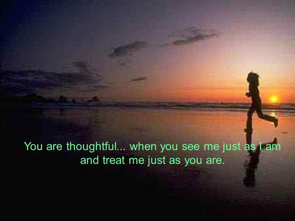 You are thoughtful... when you see me just as I am and treat me just as you are.