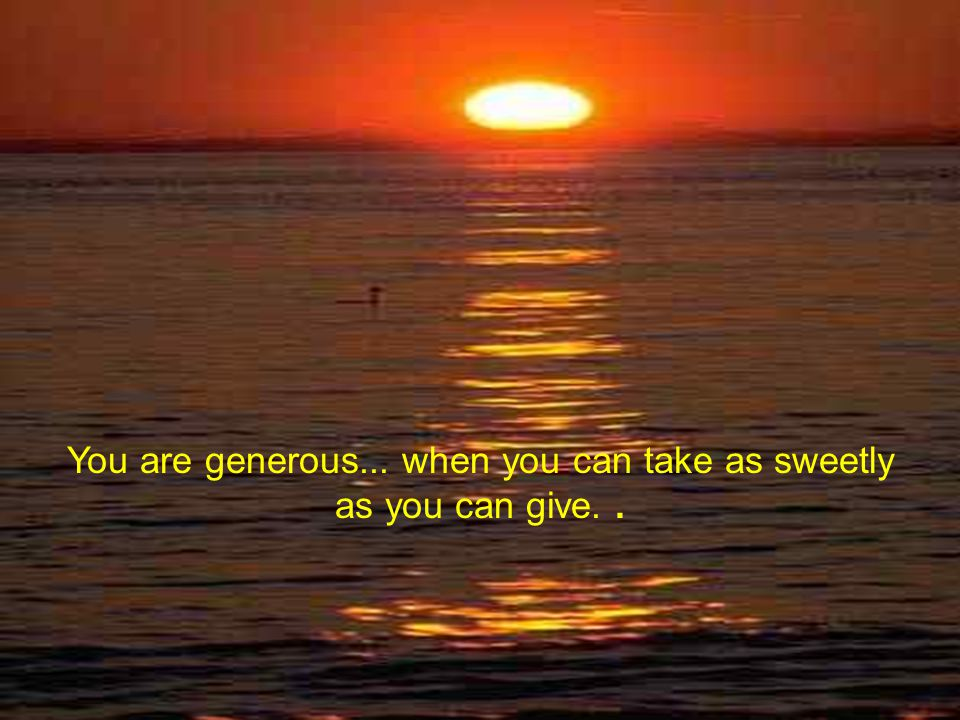 You are generous... when you can take as sweetly as you can give..