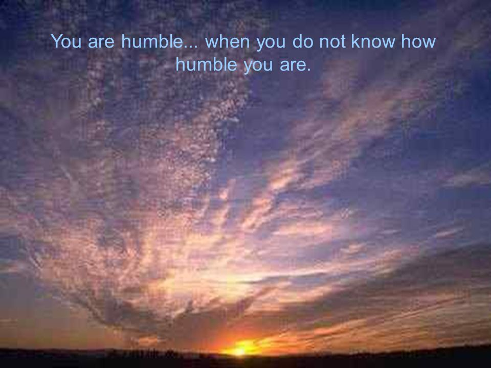You are humble... when you do not know how humble you are.