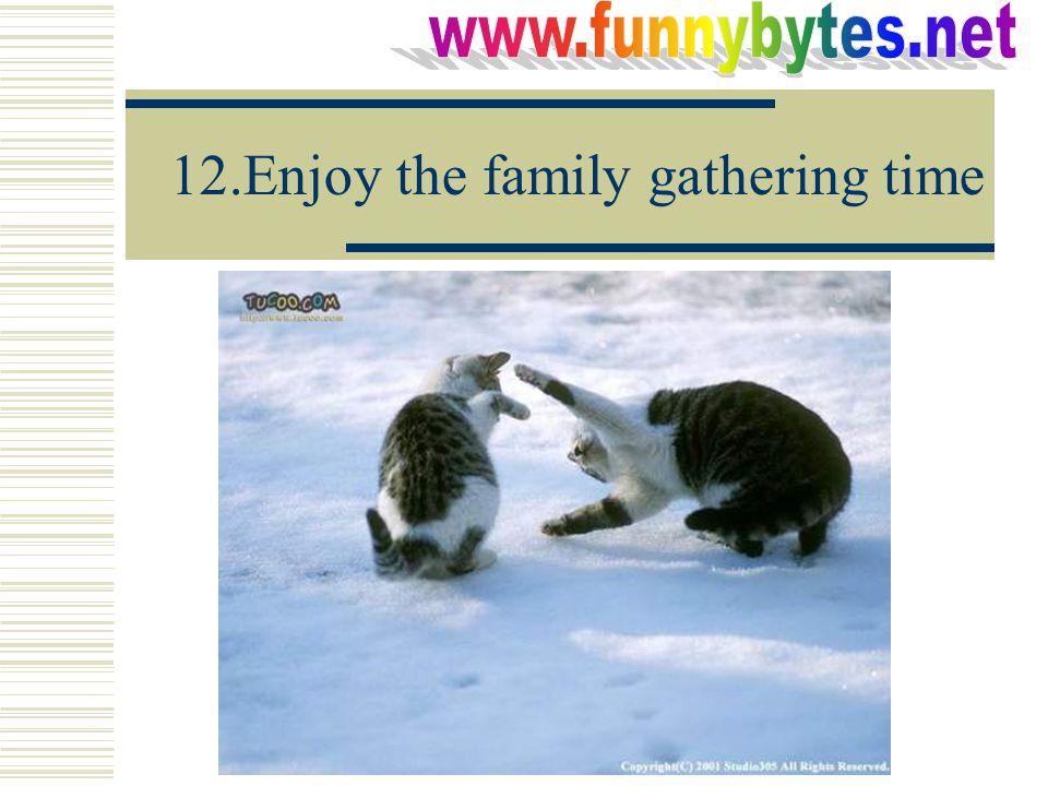 12.Enjoy the family gathering time
