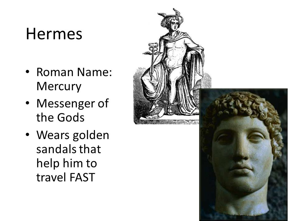Hermes Roman Name: Mercury Messenger of the Gods Wears golden sandals that help him to travel FAST 11
