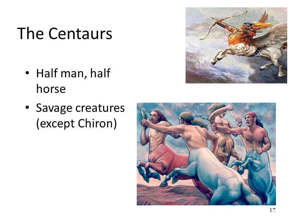The Centaurs Half man, half horse Savage creatures (except Chiron) 17