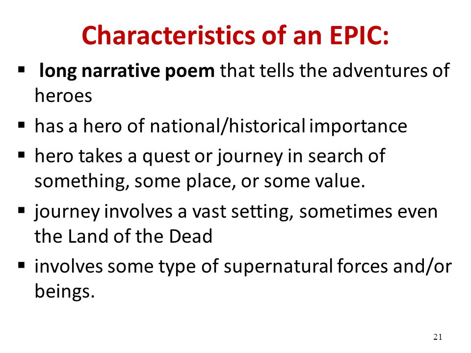 Characteristics of an EPIC:  long narrative poem that tells the adventures of heroes  has a hero of national/historical importance  hero takes a quest or journey in search of something, some place, or some value.