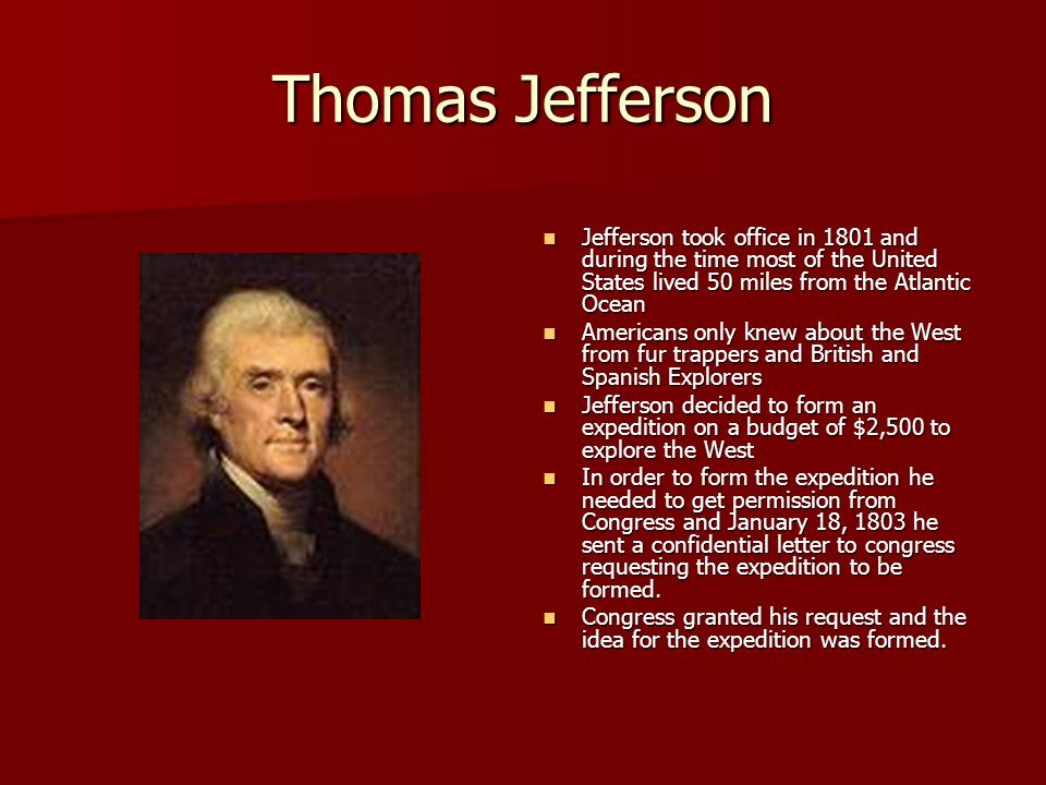 Thomas Jefferson Jefferson took office in 1801 and during the time most of the United States lived 50 miles from the Atlantic Ocean Jefferson took off