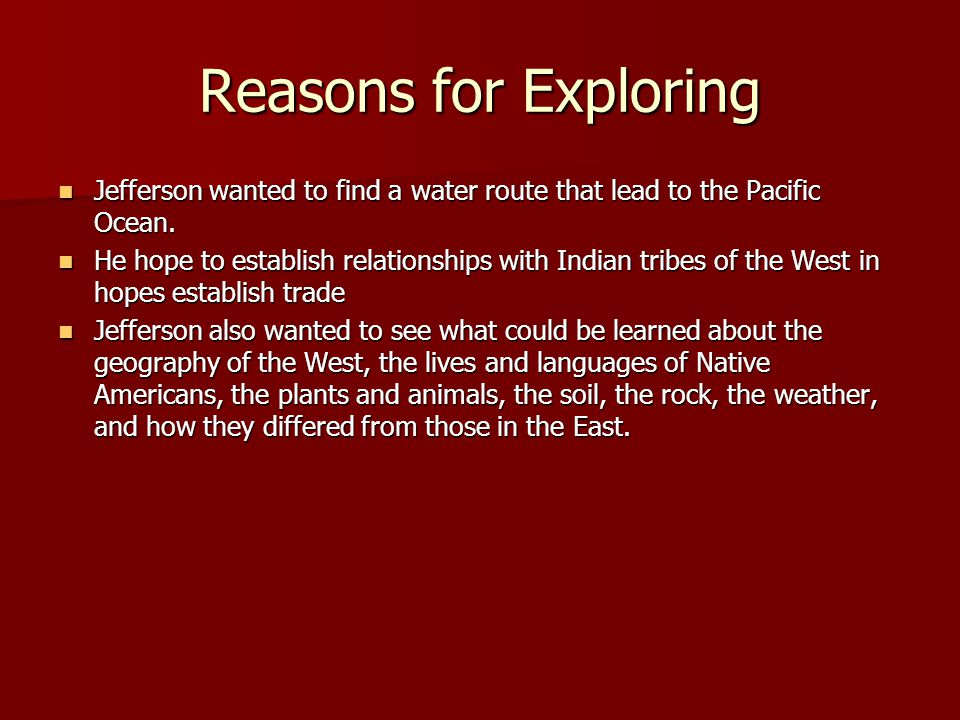 Reasons for Exploring Jefferson wanted to find a water route that lead to the Pacific Ocean. Jefferson wanted to find a water route that lead to the P