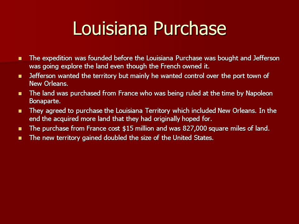 Louisiana Purchase The expedition was founded before the Louisiana Purchase was bought and Jefferson was going explore the land even though the French