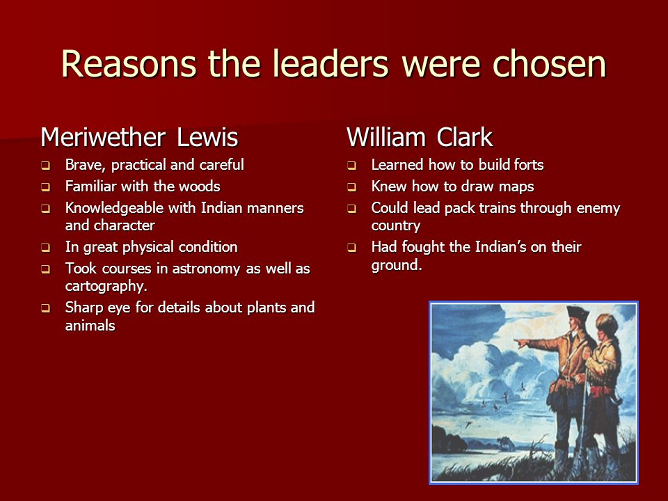 Reasons the leaders were chosen Meriwether Lewis  Brave, practical and careful  Familiar with the woods  Knowledgeable with Indian manners and char