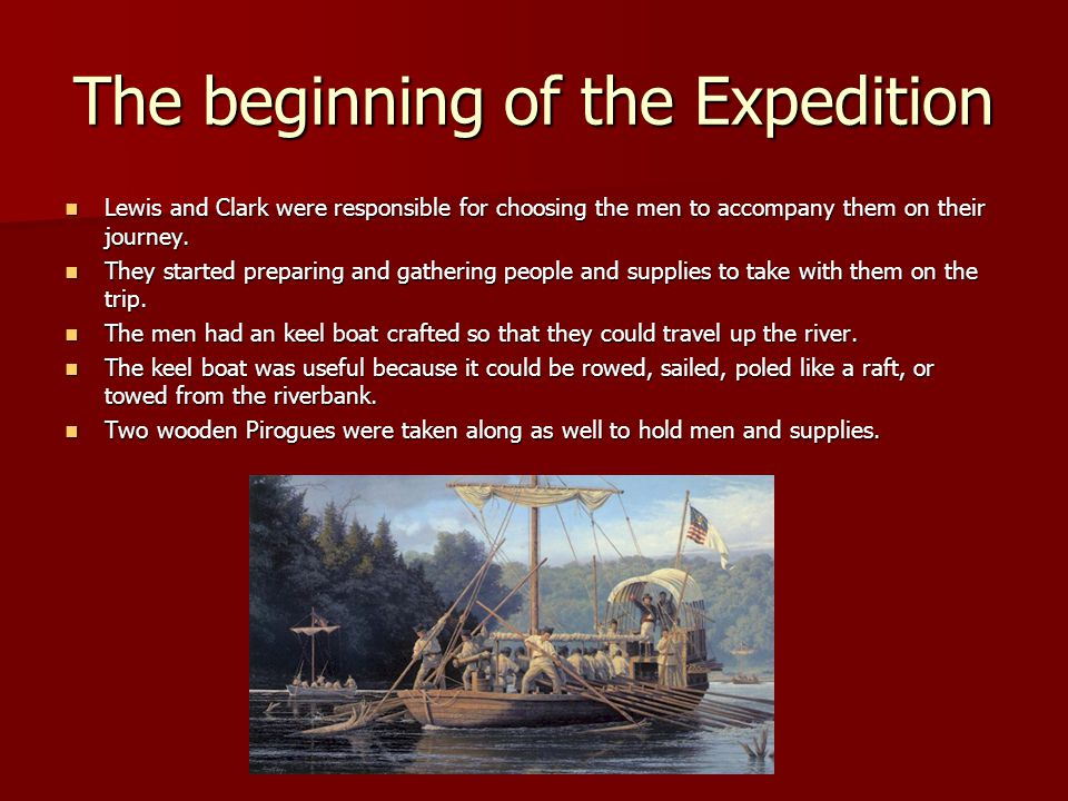 The beginning of the Expedition Lewis and Clark were responsible for choosing the men to accompany them on their journey. Lewis and Clark were respons