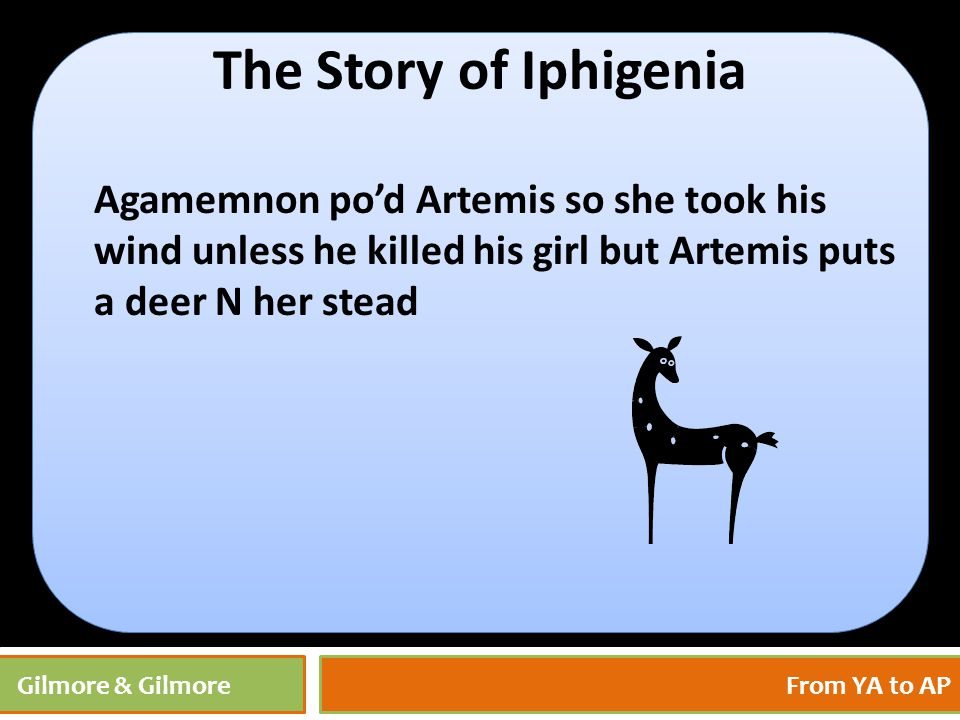 4/27/201530 Gilmore & GilmoreFrom YA to AP The Story of Iphigenia Agamemnon po'd Artemis so she took his wind unless he killed his girl but Artemis pu