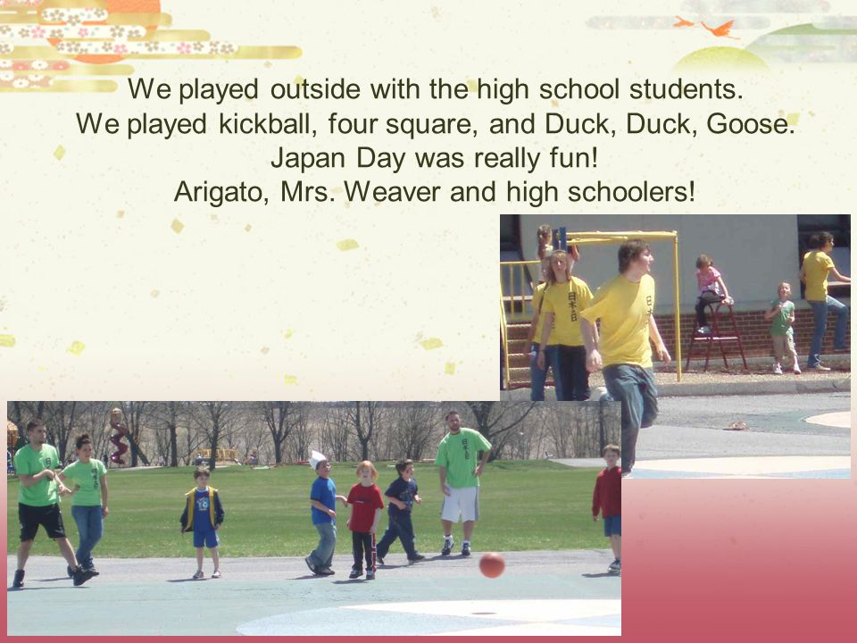 We played outside with the high school students. We played kickball, four square, and Duck, Duck, Goose. Japan Day was really fun! Arigato, Mrs. Weave