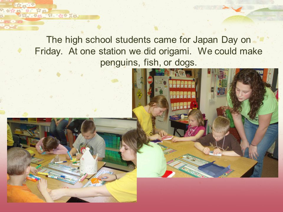 The high school students came for Japan Day on Friday. At one station we did origami. We could make penguins, fish, or dogs.