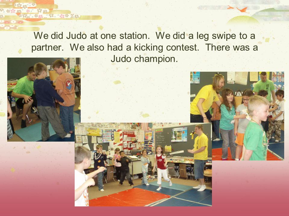 We did Judo at one station. We did a leg swipe to a partner. We also had a kicking contest. There was a Judo champion.