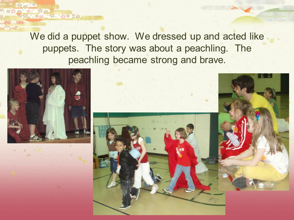 We did a puppet show. We dressed up and acted like puppets. The story was about a peachling. The peachling became strong and brave.