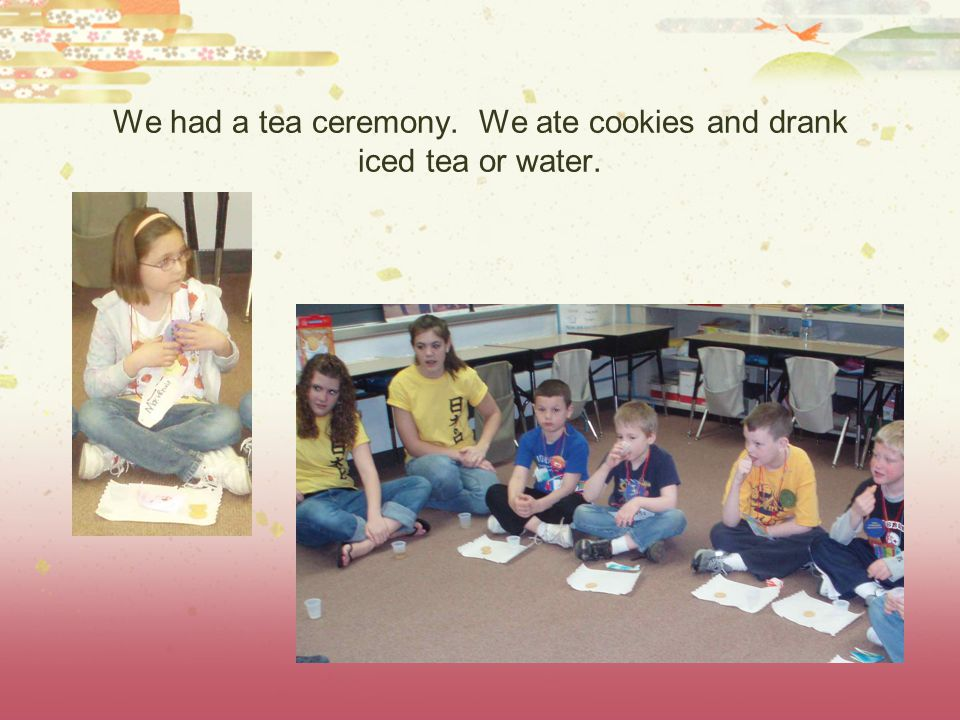 We had a tea ceremony. We ate cookies and drank iced tea or water.